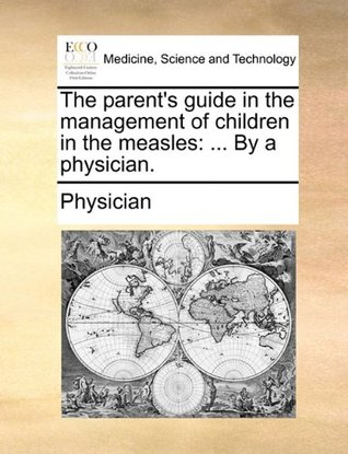 The Parent's Guide in the Management of Children in the Measles: ... by a Physician.