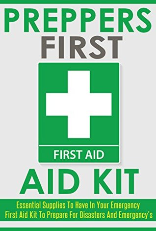 Survival Kit: Preppers First Aid Kit. Essential Supplies to Have in Your Emergency First Aid Kit to Prepare for Disasters and Emergencies