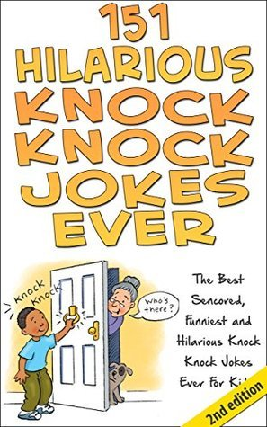 151 Hilarious Knock, Knock Jokes Ever: The Best Censored, Funniest and Hilarious Knock, Knock Jokes Ever for Kids!