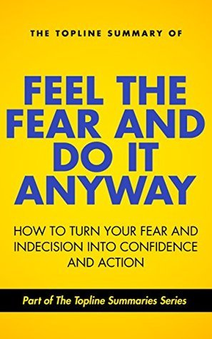 The Topline Summary of Susan Jeffers' Feel the Fear and Do it Anyway - Turn Your Fear and Indecision into Confidence and Action