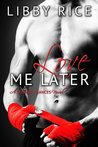Love Me Later by Libby Rice