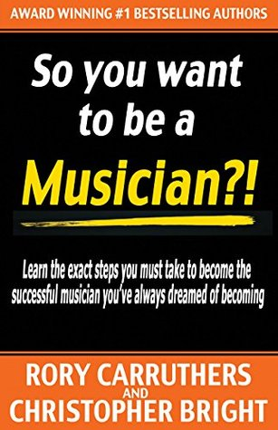 So You Want To Be A Musician?!: Learn the exact steps you must take to become the successful musician you've always dreamed of becoming - music business - learn guitar