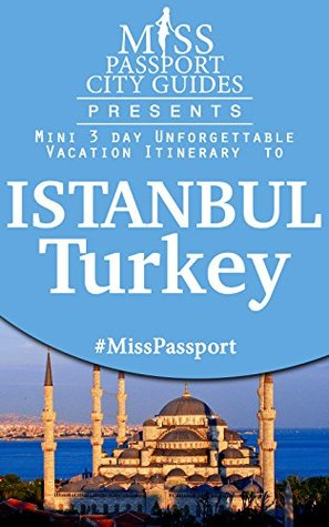 Miss Passport City Guides Presents: A 3 day Unforgettable mini Vacation Itinerary to Istanbul, Turkey: Turkey Travel Guide (Miss Passport Travel Guides Book 112)