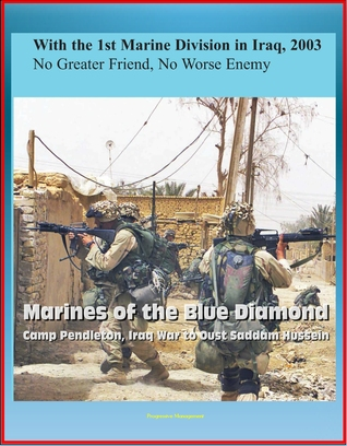 With the 1st Marine Division in Iraq, 2003: No Greater Friend, No Worse Enemy - Marines of the Blue Diamond, Camp Pendleton, Iraq War to Oust Saddam Hussein