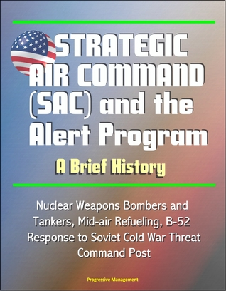 Strategic Air Command (SAC) and the Alert Program: A Brief History - Nuclear Weapons Bombers and Tankers, Mid-air Refueling, B-52, Response to Soviet Cold War Threat, Command Post