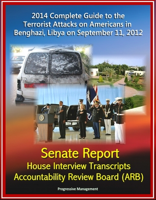 2014 Complete Guide to the Terrorist Attacks on Americans in Benghazi, Libya on September 11, 2012: Senate Report, House Interview Transcripts, Accountability Review Board