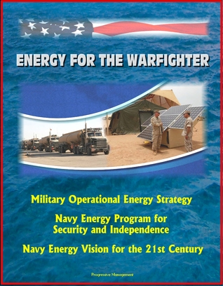 Energy for the Warfighter: Military Operational Energy Strategy, Navy Energy Program for Security and Independence, Navy Energy Vision for the 21st Century