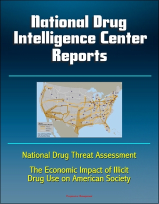 National Drug Intelligence Center Reports: National Drug Threat Assessment and The Economic Impact of Illicit Drug Use on American Society