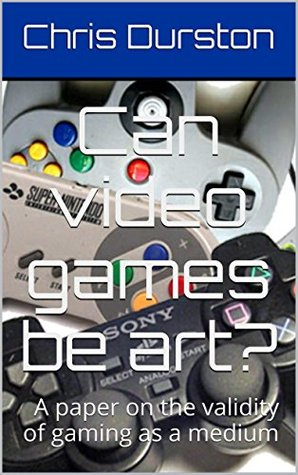 Can video games be art?: A paper on the validity of gaming as a medium