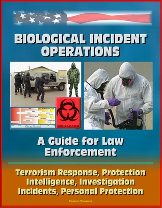 Biological Incident Operations: A Guide for Law Enforcement - Terrorism Response, Protection, Intelligence, Investigation, Incidents, Personal Protection