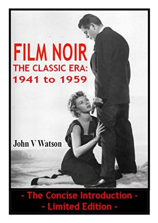FILM NOIR - The Classic Era: 1941 to 1959 - Limited Edition: A Simple, Straightforward and Concise Introduction to the Classic Era of Film Noir