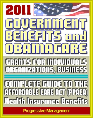 2011 Government Benefits and Obamacare: Grants for Individuals, Organizations, Businesses, Freedom of Information Act (FOIA) Reference Guides, Patient Protection and Affordable Care Act