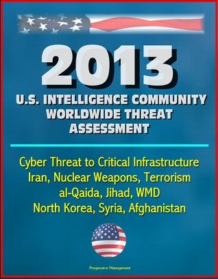 2013 U.S. Intelligence Community Worldwide Threat Assessment: Cyber Threat to Critical Infrastructure, Iran, Nuclear Weapons, Terrorism, al-Qaida, Jihad, WMD, North Korea, Syria, Afghanistan
