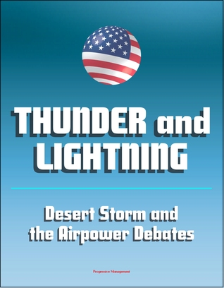 Thunder and Lightning: Desert Storm and the Airpower Debates - The War to Liberate Kuwait, Attacks on Iraq and Saddam Hussien, Aerial Bombing
