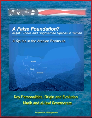 A False Foundation? Al Qa'ida in the Arabian Peninsula (AQAP), Tribes and Ungoverned Spaces in Yemen - Key Personalities, Origin and Evolution, Marib and al-Jawf Governorate