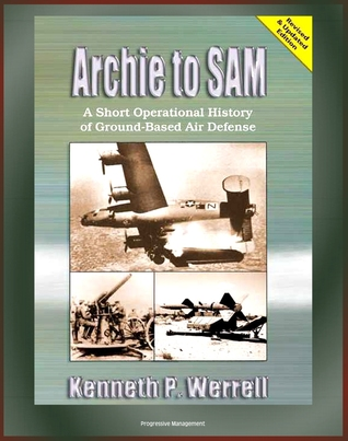 Archie to SAM: A Short Operational History of Ground-Based Air Defense, From Guns to Missiles, Ballistic Missile Defense, Star Wars, Patriot, PAC-3, Arrow, Naval Developments, THAAD