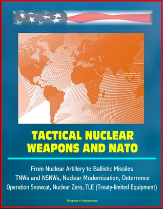 Tactical Nuclear Weapons and NATO - From Nuclear Artillery to Ballistic Missiles, TNWs and NSNWs, Nuclear Modernization, Deterrence, Operation Snowcat, Nuclear Zero, TLE