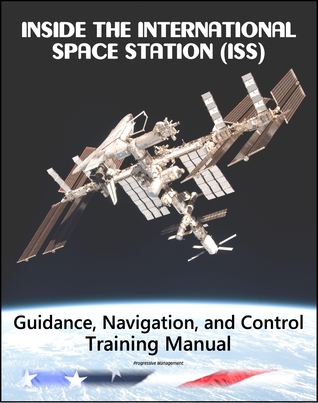 Inside the International Space Station (ISS): NASA Guidance, Navigation, and Control (GNC) Astronaut Training Manual