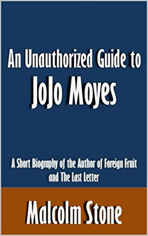 An Unauthorized Guide to JoJo Moyes: A Short Biography of the Author of Foreign Fruit and The Last Letter [Article]