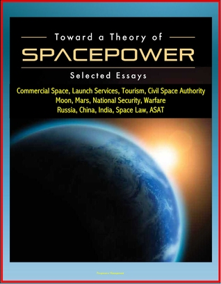 Toward a Theory of Spacepower: Selected Essays - Commercial Space, Launch Services, Tourism, Civil Space Authority, Moon, Mars, National Security, Warfare, Russia, China, India, Space Law, ASAT