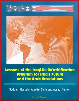 Lessons of the Iraqi De-Ba'athification Program for Iraq's Future and the Arab Revolutions: Saddam Hussein, Alawite, Syria and Assad, Yemen