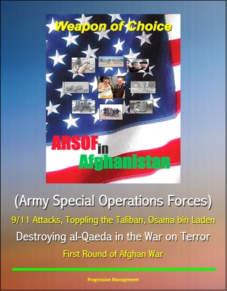 Weapon of Choice: ARSOF in Afghanistan (Army Special Operations Forces) - 9/11 Attacks, Toppling the Taliban, Osama bin Laden, Destroying al-Qaeda in the War on Terror, First Round of Afghan War