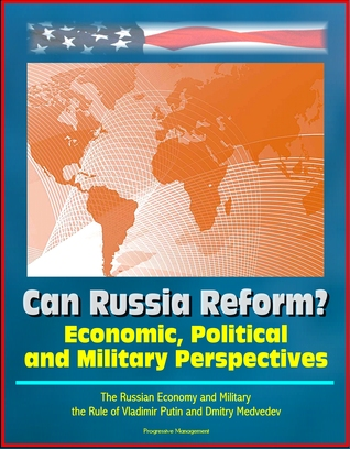 Can Russia Reform? Economic, Political and Military Perspectives: The Russian Economy and Military, the Rule of Vladimir Putin and Dmitry Medvedev