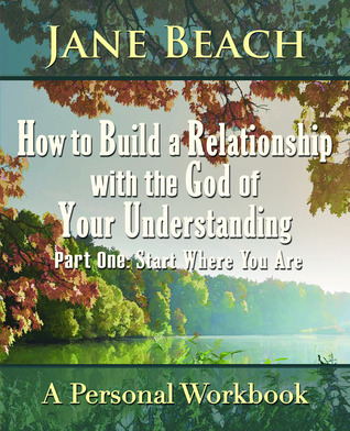 How to Build a Relationship with the God of Your Understanding: Part One Start Where You Are