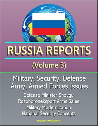 Russia Reports (Volume 3) - Military, Security, Defense, Army, Armed Forces Issues - Defense Minister Shoygu, Rosoboroneksport Arms Sales, Military Modernization, National Security Concepts