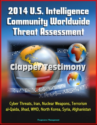2014 U.S. Intelligence Community Worldwide Threat Assessment: Clapper Testimony: Cyber Threats, Iran, Nuclear Weapons, Terrorism, al-Qaida, Jihad, WMD, North Korea, Syria, Afghanistan