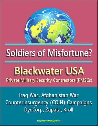 Soldiers of Misfortune? Blackwater USA, Private Military Security Contractors (PMSCs), Iraq War, Afghanistan War, Counterinsurgency (COIN) Campaigns, DynCorp, Zapata, Kroll