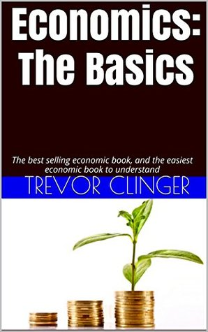 Economics: The Basics: The most detailed, yet easiest economic book to understand. I provide you with only the most important and basic information you need to understand about economics.