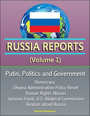Russia Reports (Volume 1) - Putin, Politics and Government, Democracy, Obama Administration Policy Reset, Human Rights Abuses, Jackson-Vanik, U.S. Bilateral Commission, Realism about Russia