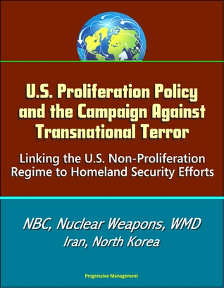 U.S. Proliferation Policy and the Campaign Against Transnational Terror: Linking the U.S. Non-Proliferation Regime to Homeland Security Efforts - NBC, Nuclear Weapons, WMD, Iran, North Korea
