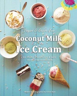 Coconut Milk Ice Cream: Vegan & Grain-free Ice Creams & Frozen Treats - Made Using Coconut Milk
