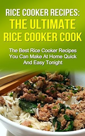 Rice Cooker Recipes: The Ultimate Rice Cooker Cookbook: The Best Quick And Easy Rice Cooker Recipes You Can Make At Home Tonight (Rice Cooker Cookbook, ... Recipes, Rice Cookbook, Rice Recipes)