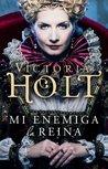 Mi enemiga la reina by Victoria Holt