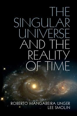 The Singular Universe and the Reality of Time by Roberto Mangabeira Unger