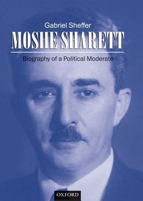 Moshe Sharett: Biography of a Political Moderate