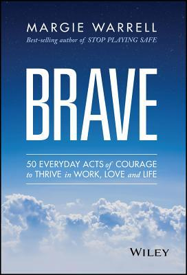 Brave: 50 Everyday Acts of Courage to Thrive in Work, Love, and Life