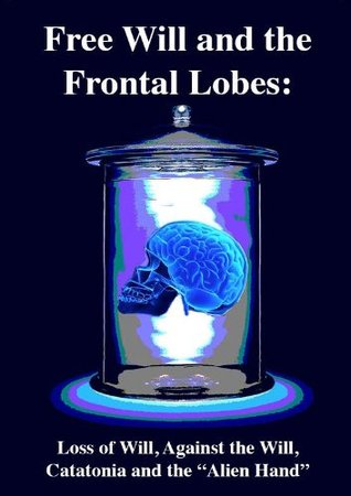 "Free Will and the Frontal Lobes: Loss of Will, Against the Will, Catatonia and the ""Alien Hand"""