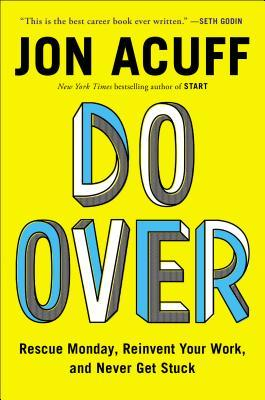 Do Over: Rescue Monday, Reinvent Your Work, and Never Get Stuck