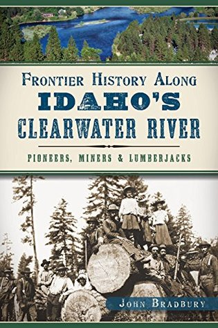 Frontier History Along Idaho's Clearwater River: Pioneers, Miners & Lumberjacks