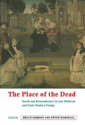 The Place of the Dead: Death and Remembrance in Late Medieval and Early Modern Europe