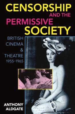 Censorship and the Permissive Society: British Cinema and Theatre, 1955-1965