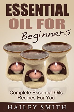 Essential Oil For Beginners: Complete Essential Oils Recipes For You