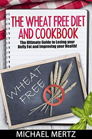 The Wheat Free Diet and Cookbook: The Ultimate Guide to Losing your Belly Fat and Improving your Health! (wheat free diet, wheat free cookbook, wheat free foods, healthy diet, healthy lifestyle)