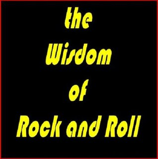 The Wisdom of Rock and Roll - Lessons on Life and Creativity from the Greatest Artists of Our Generation