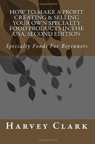 How to Make a Profit Creating & Selling Your Own Specialty Food Products in the USA, 2nd: Specialty Foods For Beginners