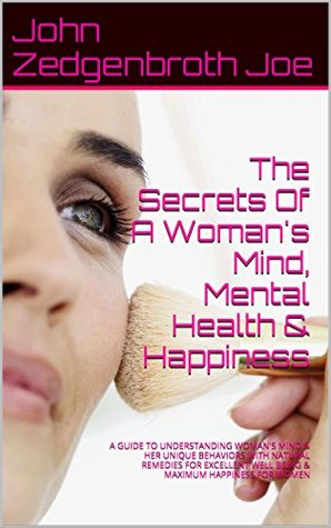 The Secrets Of A Woman's Mind, Mental Health & Happiness: A GUIDE TO UNDERSTANDING WOMAN'S MIND & HER UNIQUE BEHAVIORS WITH NATURAL REMEDIES FOR EXCELLENT ... FOR WOMEN (HEMO PSYCHOLOGY Book 1)